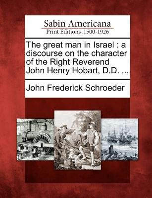 The Great Man in Israel - A Discourse on the Character of the Right Reverend John Henry Hobart, D.D. ... (Paperback): John...