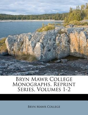 Bryn Mawr College Monographs. Reprint Series, Volumes 1-2 (Paperback): Bryn Mawr College
