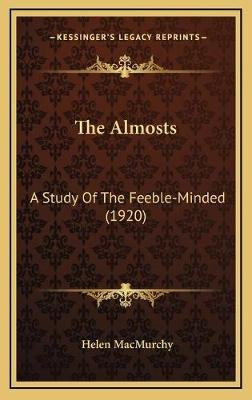 The Almosts the Almosts - A Study of the Feeble-Minded (1920) a Study of the Feeble-Minded (1920) (Hardcover): Helen Macmurchy