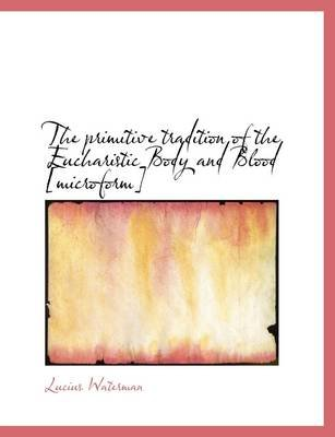 The Primitive Tradition of the Eucharistic Body and Blood [Microform] (Paperback): Lucius Waterman