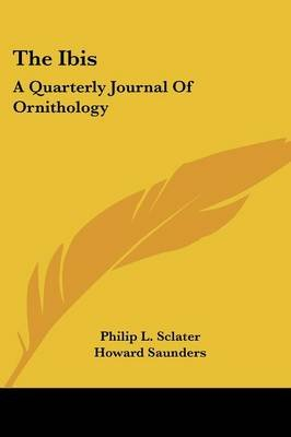 The Ibis - A Quarterly Journal of Ornithology (Paperback): Philip L. Sclater, Howard Saunders