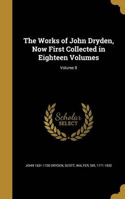 The Works of John Dryden, Now First Collected in Eighteen Volumes; Volume 8 (Hardcover): John 1631-1700 Dryden