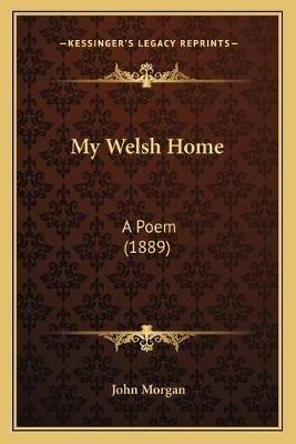My Welsh Home - A Poem (1889) (Paperback): John Morgan