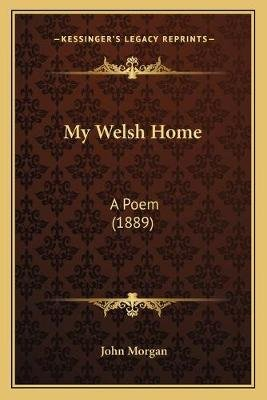 My Welsh Home - A Poem (1889) (Paperback): John Morgan