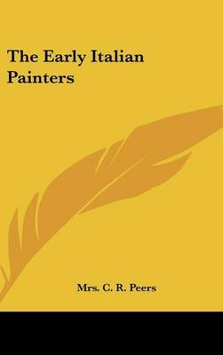 The Early Italian Painters (Hardcover): Mrs. C. R. Peers