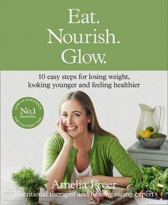 Eat. Nourish. Glow. - 10 Easy Steps for Losing Weight, Looking Younger & Feeling Healthier (Hardcover, Special edition): Amelia...