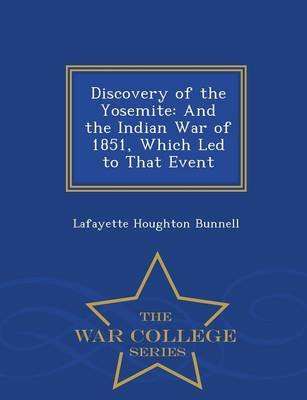 Discovery of the Yosemite - And the Indian War of 1851, Which Led to That Event - War College Series (Paperback): Lafayette...