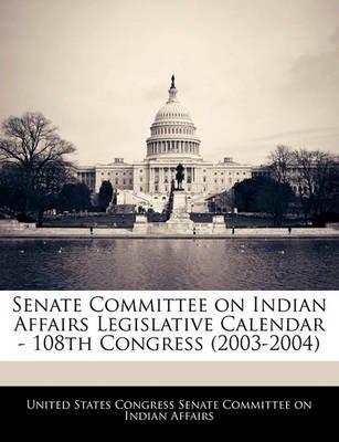 Senate Committee on Indian Affairs Legislative Calendar - 108th Congress (2003-2004) (Paperback): United States Congress Senate...