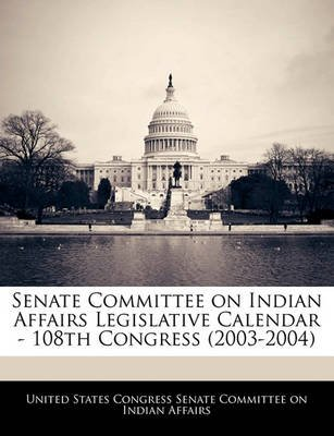 Senate Committee on Indian Affairs Legislative Calendar - 108th Congress (2003-2004) (Paperback): United States Congress Senate...