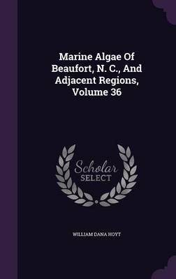 Marine Algae of Beaufort, N. C., and Adjacent Regions, Volume 36 (Hardcover): William Dana Hoyt