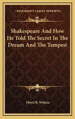 Shakespeare and How He Told the Secret in the Dream and the Tempest (Hardcover): Floyd B. Wilson