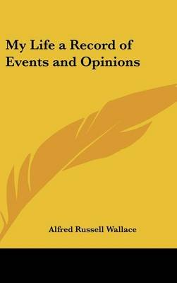 My Life a Record of Events and Opinions (Hardcover): Alfred Russell Wallace