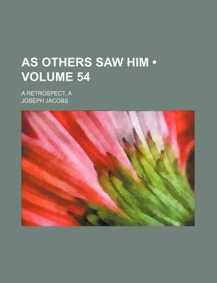 A As Others Saw Him (Volume 54); A Retrospect (Paperback): Joseph Jacobs