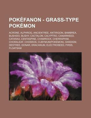 Pokefanon - Grass-Type Pokemon - Acrone, Alphrog, Ancientree, Antirigon, Bambrea, Bushido, Bushy, Cactalon, Calyptro,...
