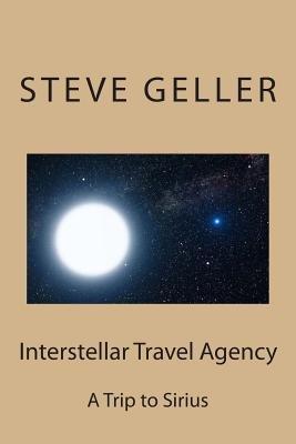 Interstellar Travel Agency - A Sirius Tourist Trip (Paperback): MR Steve Geller, Steve Geller