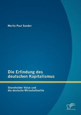 Die Erfindung Des Deutschen Kapitalismus - Shareholder Value Und Die Deutsche Wirtschaftselite (German, Paperback): Moritz Paul...