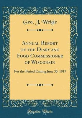 Annual Report of the Diary and Food Commissioner of Wisconsin - For the Period Ending June 30, 1917 (Classic Reprint)...