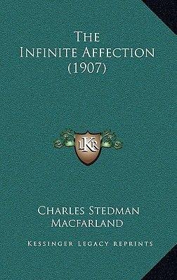 The Infinite Affection (1907) (Paperback): Charles Stedman Macfarland
