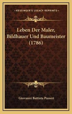 Leben Der Maler, Bildhauer Und Baumeister (1786) (German, Hardcover): Giovanni Battista Passeri
