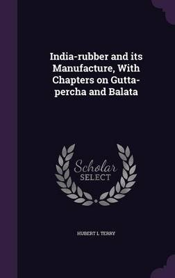 India-Rubber and Its Manufacture, with Chapters on Gutta-Percha and Balata (Hardcover): Hubert L. Terry