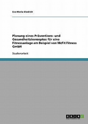 Planung Eines Praventions- Und Gesundheitskonzeptes Fur Eine Fitnessanlage Am Beispiel Von McFit Fitness Gmbh (English, German,...