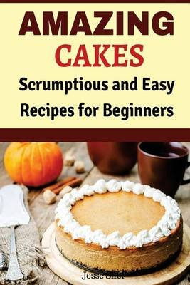 Amazing Cakes - Scrumptious and Easy Recipes for Beginners (Paperback): Jesse Sifer