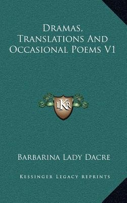 Dramas, Translations and Occasional Poems V1 (Hardcover): Barbarina Lady Dacre