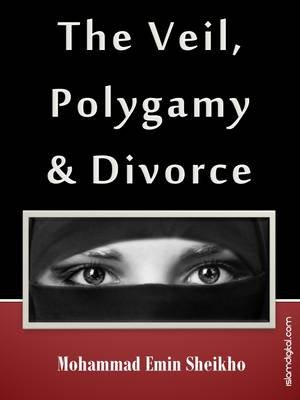 The Veil, Polygamy and Divorce - What is the Veil in Islam? (Electronic book text): Shaykh Mohammad Emin Sheikho