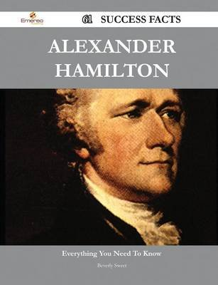 Alexander Hamilton 61 Success Facts - Everything You Need to Know about Alexander Hamilton (Paperback): Beverly Sweet