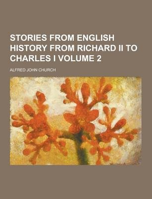 Stories from English History from Richard II to Charles I Volume 2 (Paperback): Alfred John Church