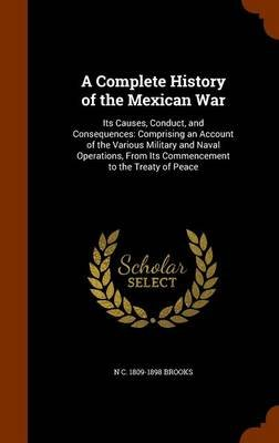 A Complete History of the Mexican War - Its Causes, Conduct, and Consequences: Comprising an Account of the Various Military...