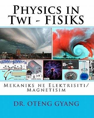 Physics in Twi - Fisiks - Mekaniks Ne Elektrisiti/Magnetisim (Twi, Paperback): Dr Oteng Gyang