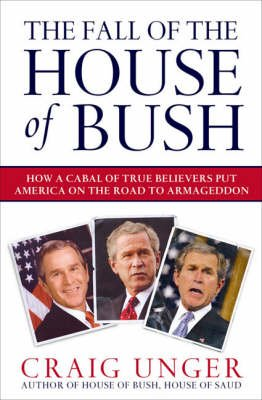 The Fall of the House of Bush - The Delusions of the Neoconservatives and American Armageddon (Paperback): Craig Unger