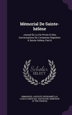 Memorial de Sainte-Helene - Journal de La Vie Privee Et Des Conversations de L'Empereur Napoleon a Sainte Helene, Part 8...