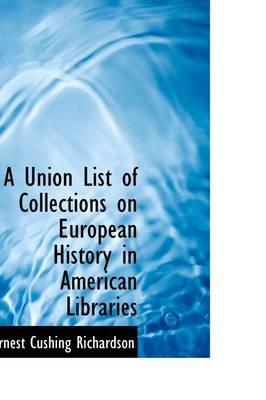 A Union List of Collections on European History in American Libraries (Paperback): Ernest Cushing Richardson