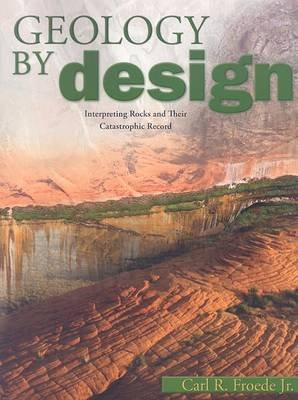 Geology by Design - Interpreting Rocks and Their Catastrophic Record (Paperback): Carl R Froede