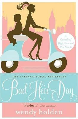 Bad Heir Day: A Comedy of High Class and Dire Straits (Electronic book text): Wendy Holden