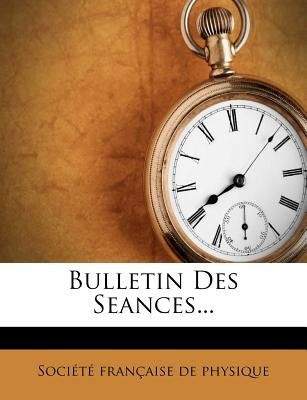 Bulletin Des Seances... (French, Paperback): Socit Franaise De Physique, Societe Francaise de Physique