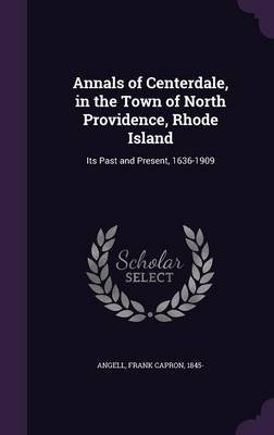 Annals of Centerdale, in the Town of North Providence, Rhode Island - Its Past and Present, 1636-1909 (Hardcover): Frank Capron...