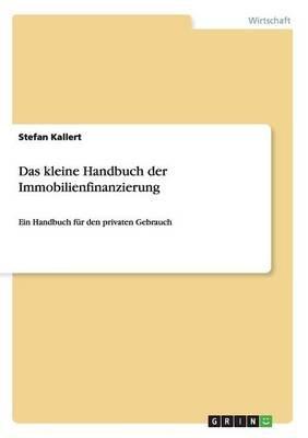 Das Kleine Handbuch Der Immobilienfinanzierung (German, Paperback): Stefan Kallert