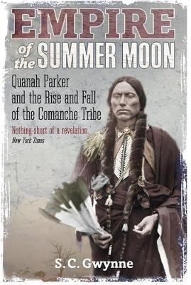 Empire of the Summer Moon - Quanah Parker and the Rise and Fall of the Comanches, the Most Powerful Indian Tribe in American...