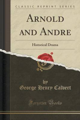 Arnold and Andre - Historical Drama (Classic Reprint) (Paperback): George Henry Calvert