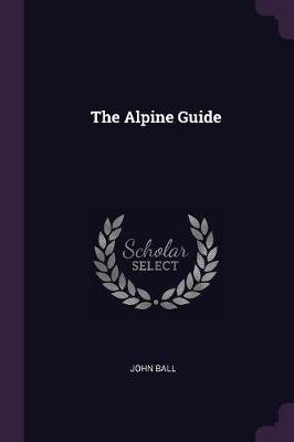 The Alpine Guide (Paperback): John Ball