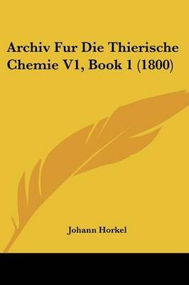 Archiv Fur Die Thierische Chemie V1, Book 1 (1800) (English, German, Paperback): Johann Horkel