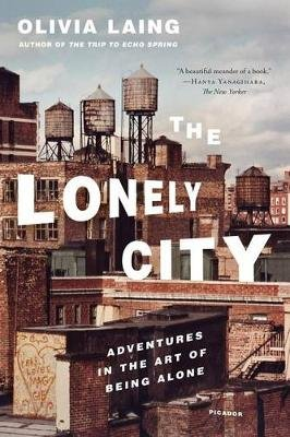 The Lonely City - Adventures in the Art of Being Alone (Paperback): Olivia Laing