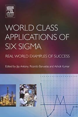 World Class Applications of Six Sigma (Electronic book text): Jiju Antony, Ashok Kumar, Ricardo Banuelas