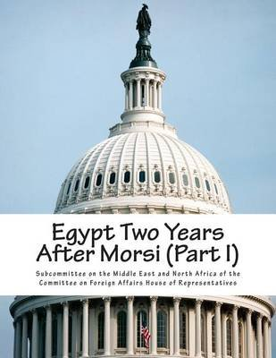 Egypt Two Years After Morsi (Part I) (Paperback): Subcommittee on the Middle East and Nort