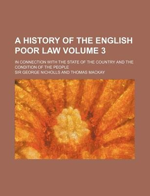 A History of the English Poor Law Volume 3; In Connection with the State of the Country and the Condition of the People...