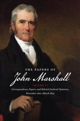 The Papers of John Marshall, Volume VI - Correspondence, Papers, and Selected Judicial Opinions, November 1800-March 1807...