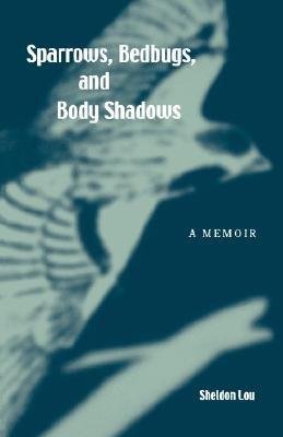 Sparrows, Bedbugs, and Body Shadows - A Memoir (Paperback): Sheldon Lou
